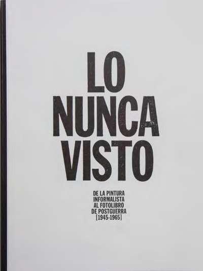 Lo nunca visto. De la pintura informalista al fotolibro de postguerra [1945-1965] (español)